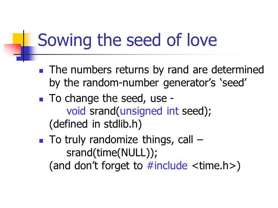 Sowing the seed of love The numbers returns by rand are determined by the random-number generators seed To change the seed, use - void srand(unsigned int seed); (defined in stdlib.h) To truly randomize things, call – srand(time(NULL)); (and dont forget to #include )