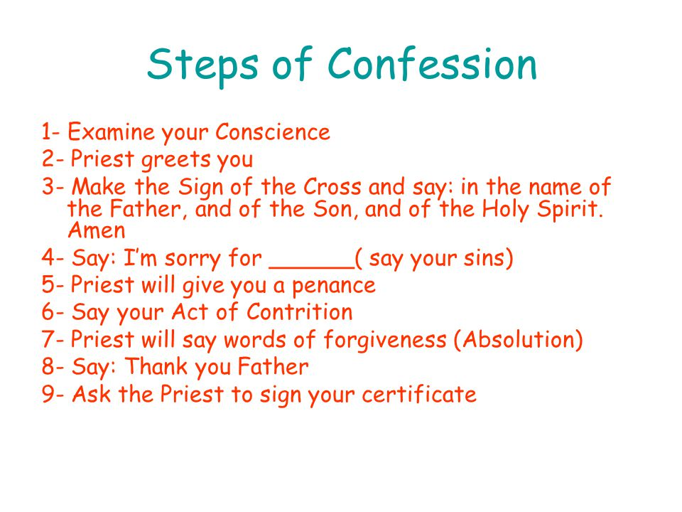 Steps of Confession 1- Examine your Conscience 2- Priest greets you 3- Make the Sign of the Cross and say: in the name of the Father, and of the Son, and of the Holy Spirit.