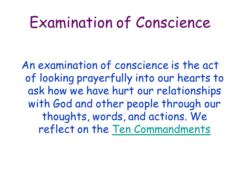 Examination of Conscience An examination of conscience is the act of looking prayerfully into our hearts to ask how we have hurt our relationships with God and other people through our thoughts, words, and actions.