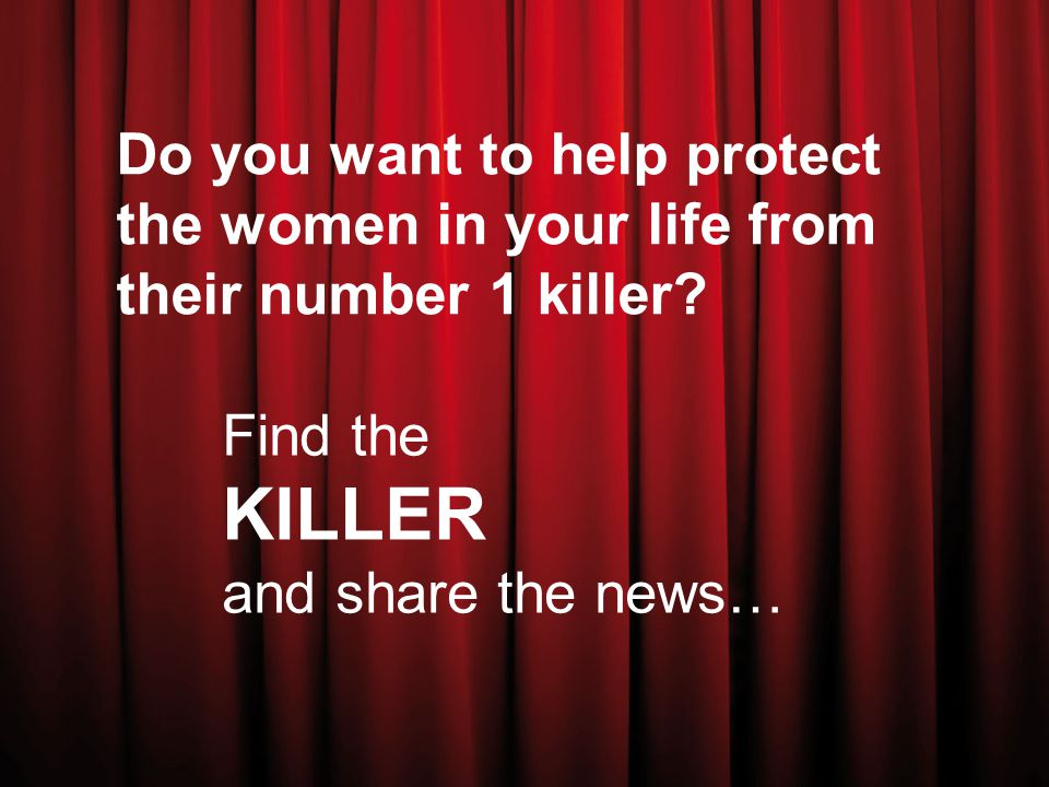 Do you want to help protect the women in your life from their number 1 killer.