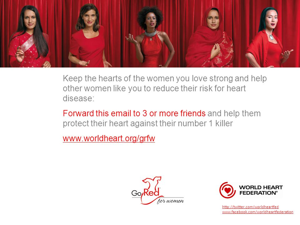 Keep the hearts of the women you love strong and help other women like you to reduce their risk for heart disease: Forward this email to 3 or more friends and help them protect their heart against their number 1 killer www.worldheart.org/grfw http://twitter.com/worldheartfed www.facebook.com/worldheartfederation