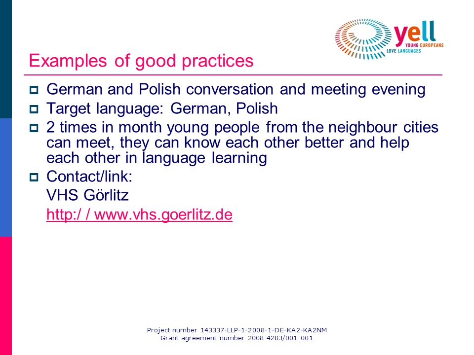 Project number 143337-LLP-1-2008-1-DE-KA2-KA2NM Grant agreement number 2008-4283/001-001 Examples of good practices German and Polish conversation and meeting evening Target language: German, Polish 2 times in month young people from the neighbour cities can meet, they can know each other better and help each other in language learning Contact/link: VHS Görlitz http:/ / www.vhs.goerlitz.de