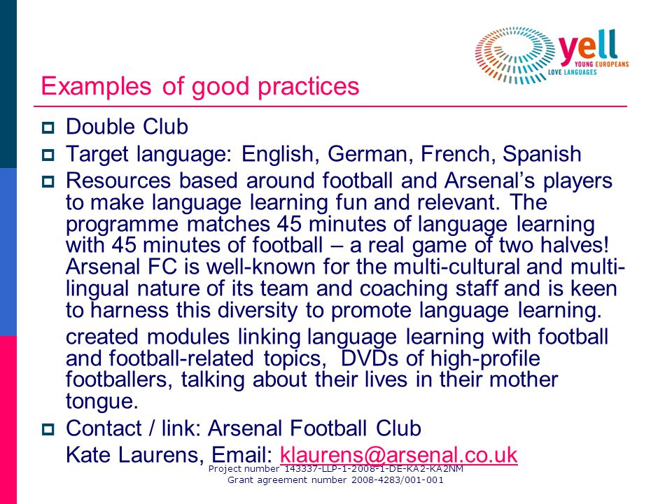 Project number 143337-LLP-1-2008-1-DE-KA2-KA2NM Grant agreement number 2008-4283/001-001 Examples of good practices Double Club Target language: English, German, French, Spanish Resources based around football and Arsenals players to make language learning fun and relevant.