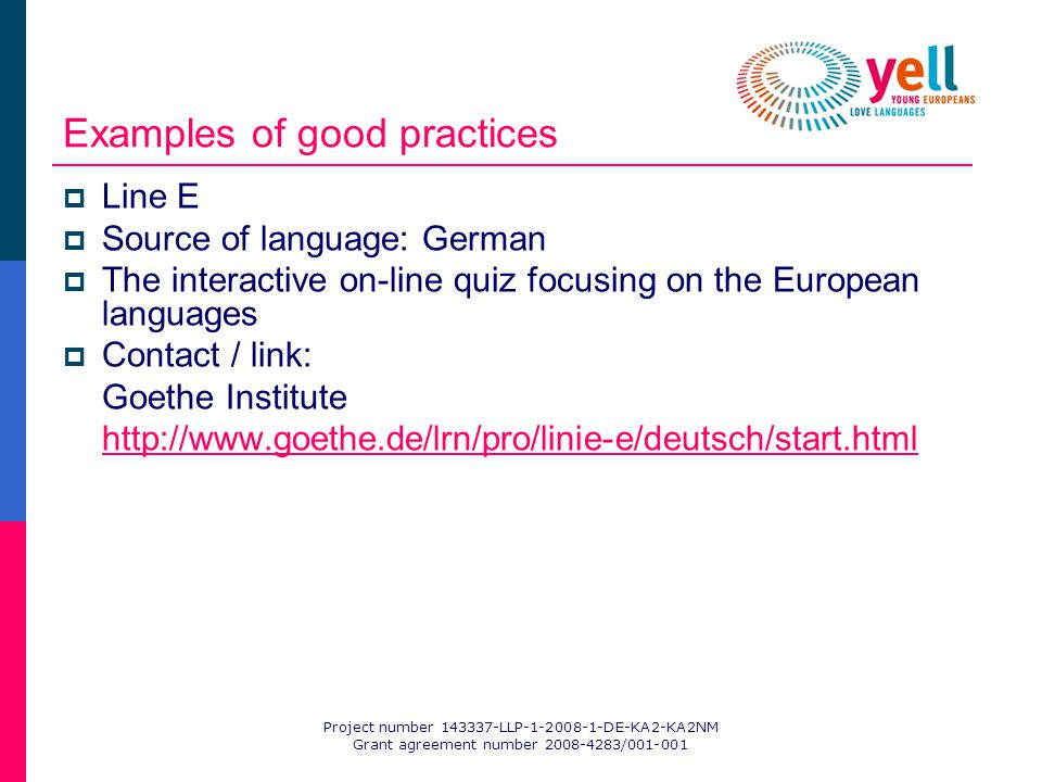 Project number 143337-LLP-1-2008-1-DE-KA2-KA2NM Grant agreement number 2008-4283/001-001 Examples of good practices Line E Source of language: German The interactive on-line quiz focusing on the European languages Contact / link: Goethe Institute http://www.goethe.de/lrn/pro/linie-e/deutsch/start.html