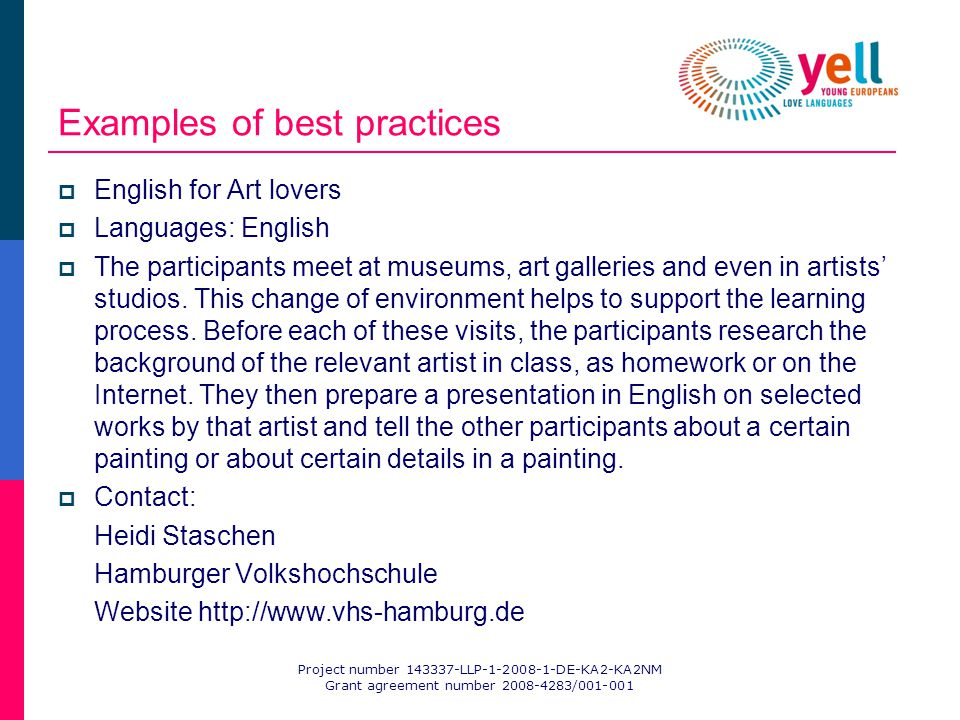 Project number 143337-LLP-1-2008-1-DE-KA2-KA2NM Grant agreement number 2008-4283/001-001 Examples of best practices English for Art lovers Languages: English The participants meet at museums, art galleries and even in artists studios.