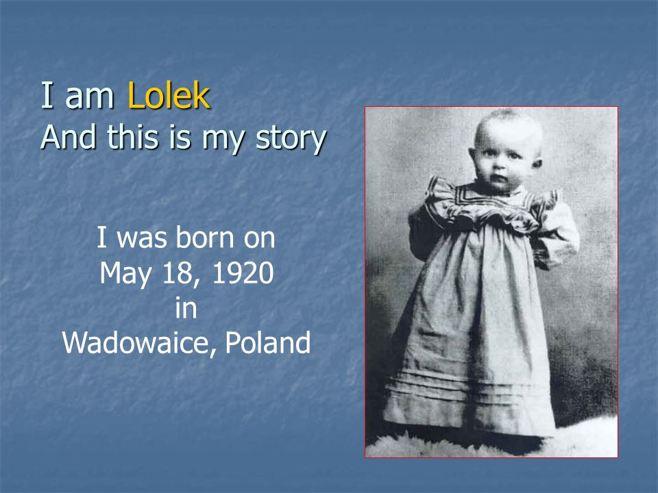 I am Lolek And this is my story I was born on May 18, 1920 in Wadowaice, Poland