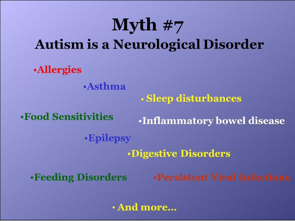 Myth #7 Autism is a Neurological Disorder Feeding Disorders Allergies Asthma Sleep disturbances Inflammatory bowel disease Food Sensitivities Epilepsy Digestive Disorders Persistent Viral Infections And more…