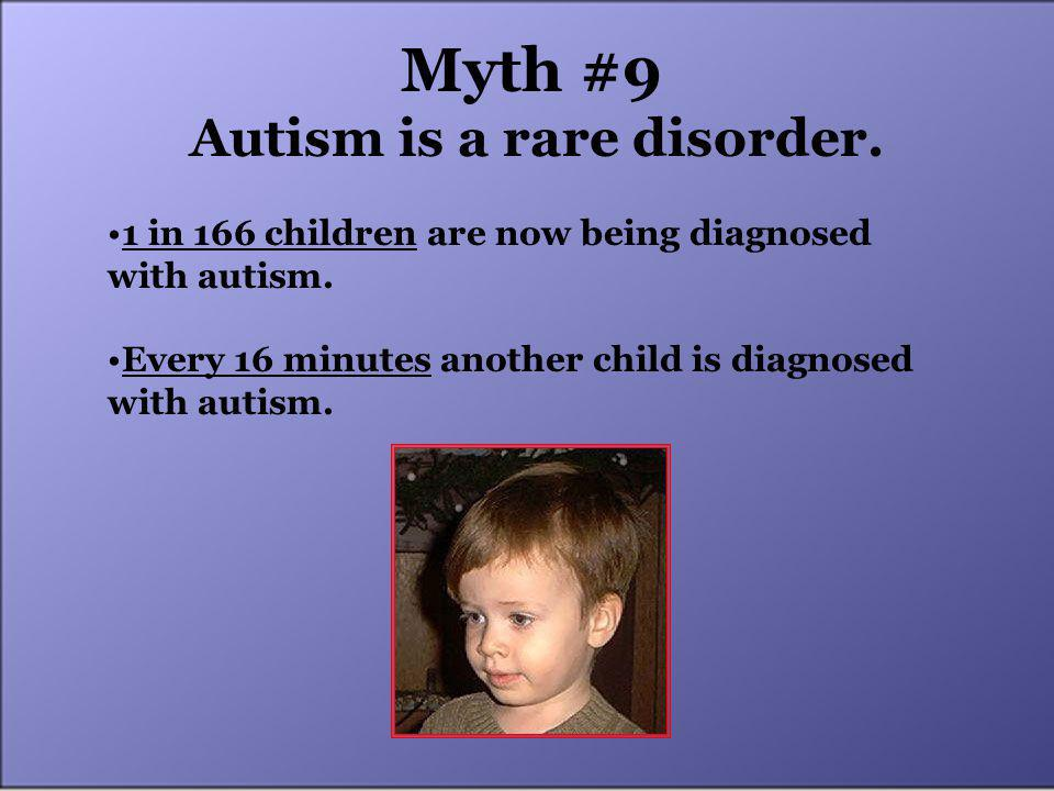 Myth #9 Autism is a rare disorder. 1 in 166 children are now being diagnosed with autism.