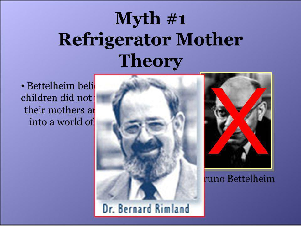 Myth #1 Refrigerator Mother Theory Bruno Bettelheim Bettelheim believed autistic children did not feel loved by their mothers and retreated into a world of their own.