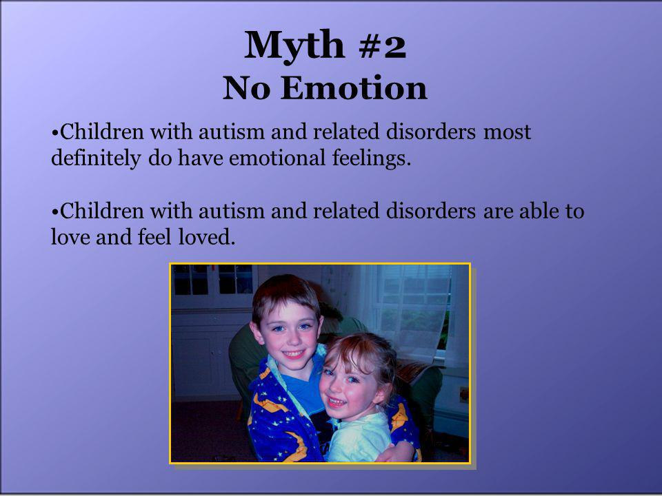 Myth #2 No Emotion Children with autism and related disorders most definitely do have emotional feelings.
