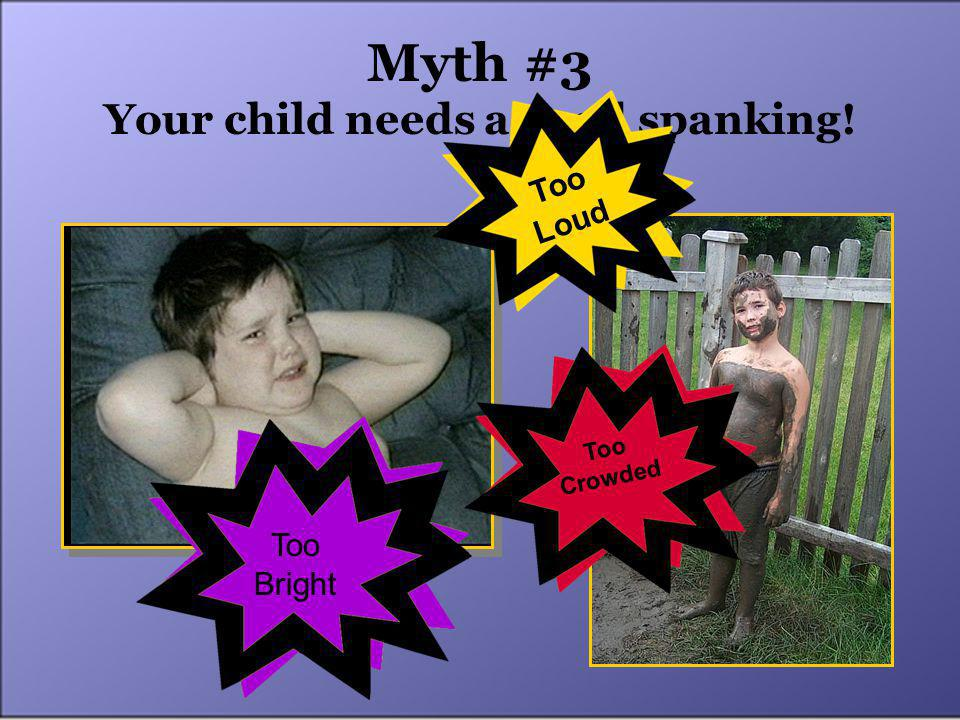 Myth #3 Your child needs a good spanking! Too Loud Too Crowded Too Bright