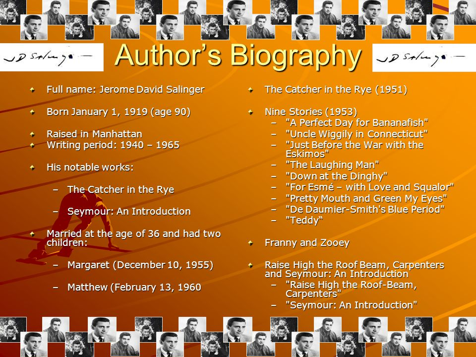 Authors Biography Full name: Jerome David Salinger Born January 1, 1919 (age 90) Raised in Manhattan Writing period: 1940 – 1965 His notable works: –The Catcher in the Rye –Seymour: An Introduction Married at the age of 36 and had two children: –Margaret (December 10, 1955) –Matthew (February 13, 1960 The Catcher in the Rye (1951) Nine Stories (1953) – A Perfect Day for Bananafish – Uncle Wiggily in Connecticut – Just Before the War with the Eskimos – The Laughing Man – Down at the Dinghy – For Esmé – with Love and Squalor – Pretty Mouth and Green My Eyes – De Daumier-Smith s Blue Period – Teddy Franny and Zooey Raise High the Roof Beam, Carpenters and Seymour: An Introduction – Raise High the Roof-Beam, Carpenters – Seymour: An Introduction