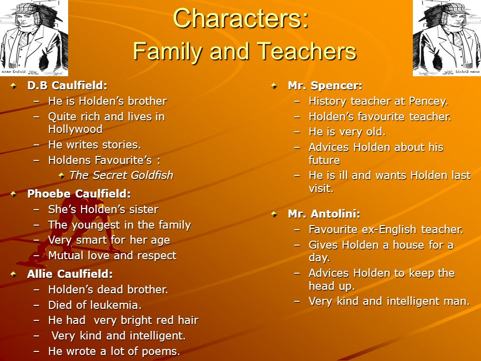 Characters: Family and Teachers D.B Caulfield: –He is Holdens brother –Quite rich and lives in Hollywood –He writes stories. –Holdens Favourites : The