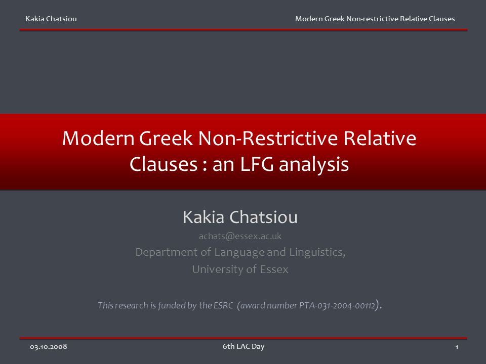 Kakia Chatsiou Modern Greek Non-restrictive Relative Clauses 03.10.20086th LAC Day1 Modern Greek Non-Restrictive Relative Clauses : an LFG analysis Kakia Chatsiou achats@essex.ac.uk Department of Language and Linguistics, University of Essex This research is funded by the ESRC (award number PTA-031-2004-00112 ).