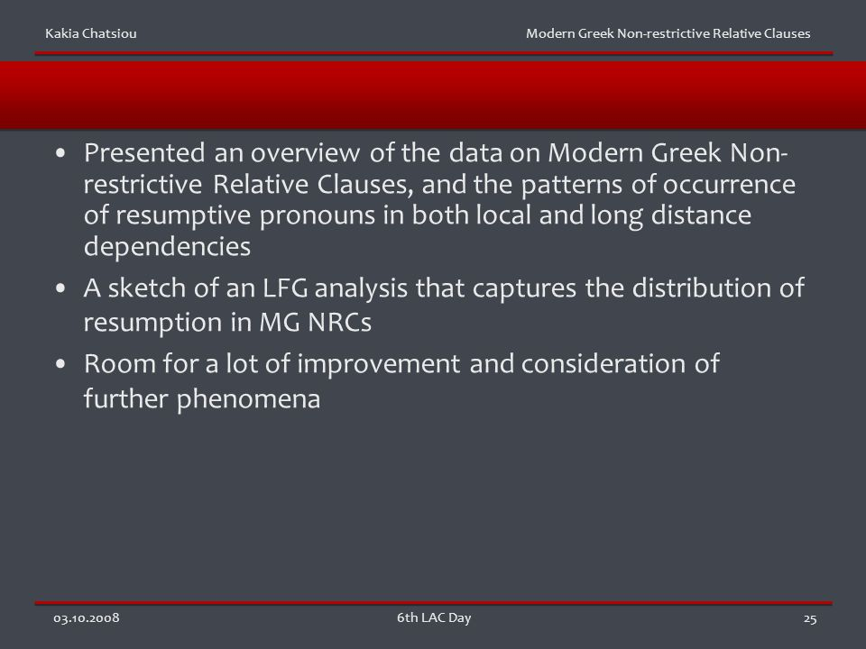 Kakia Chatsiou Modern Greek Non-restrictive Relative Clauses 03.10.20086th LAC Day25 Presented an overview of the data on Modern Greek Non- restrictive Relative Clauses, and the patterns of occurrence of resumptive pronouns in both local and long distance dependencies A sketch of an LFG analysis that captures the distribution of resumption in MG NRCs Room for a lot of improvement and consideration of further phenomena