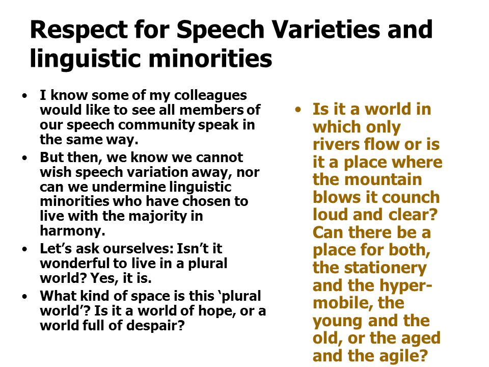 Respect for Speech Varieties and linguistic minorities I know some of my colleagues would like to see all members of our speech community speak in the same way.