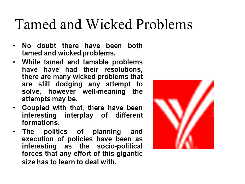 Tamed and Wicked Problems No doubt there have been both tamed and wicked problems. While tamed and tamable problems have have had their resolutions, t