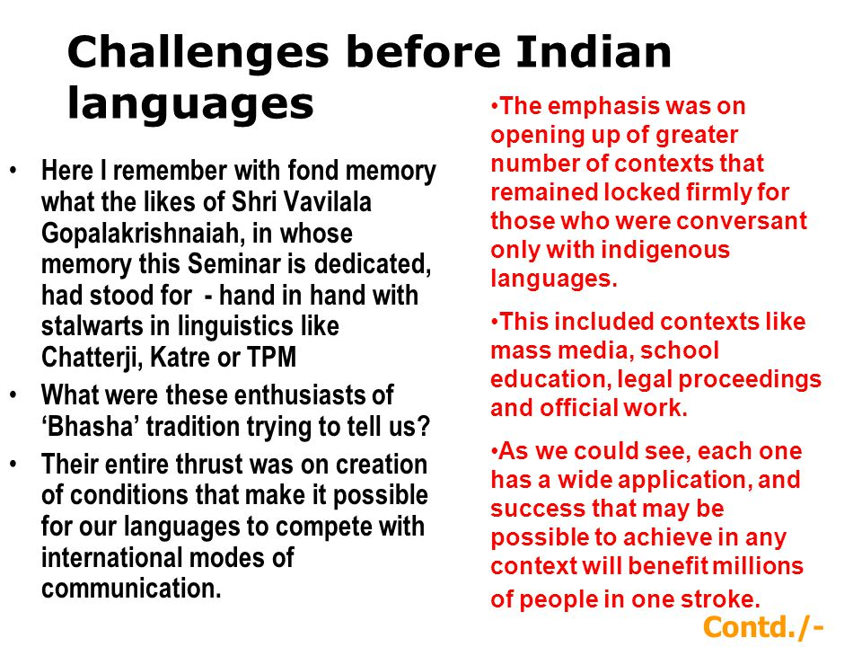 Challenges before Indian languages Here I remember with fond memory what the likes of Shri Vavilala Gopalakrishnaiah, in whose memory this Seminar is dedicated, had stood for - hand in hand with stalwarts in linguistics like Chatterji, Katre or TPM What were these enthusiasts of Bhasha tradition trying to tell us.