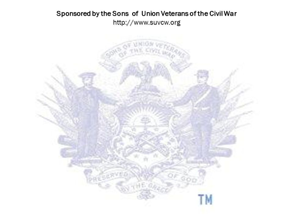 Sponsored by the Sons of Union Veterans of the Civil War http://www.suvcw.org