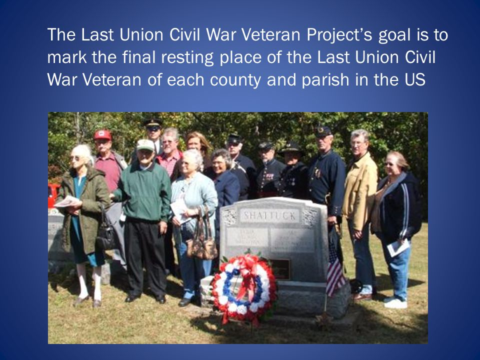 The Last Union Civil War Veteran Projects goal is to mark the final resting place of the Last Union Civil War Veteran of each county and parish in the US
