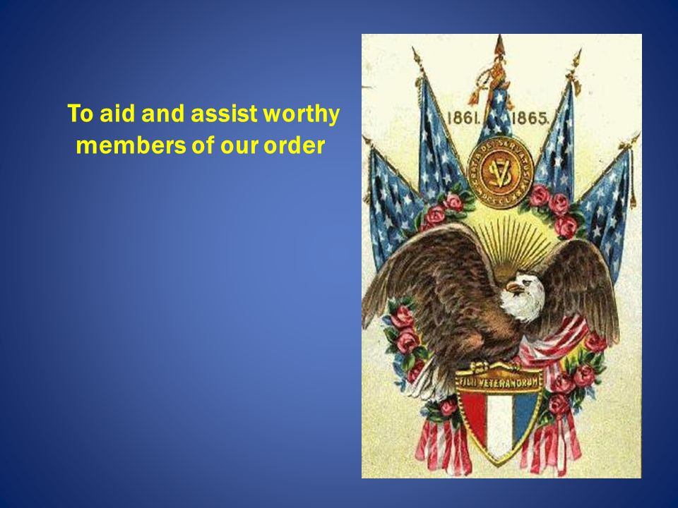 To aid and assist worthy members of our order