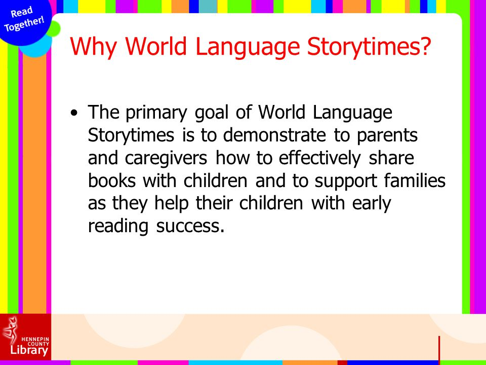 Why World Language Storytimes? The primary goal of World Language Storytimes is to demonstrate to parents and caregivers how to effectively share book