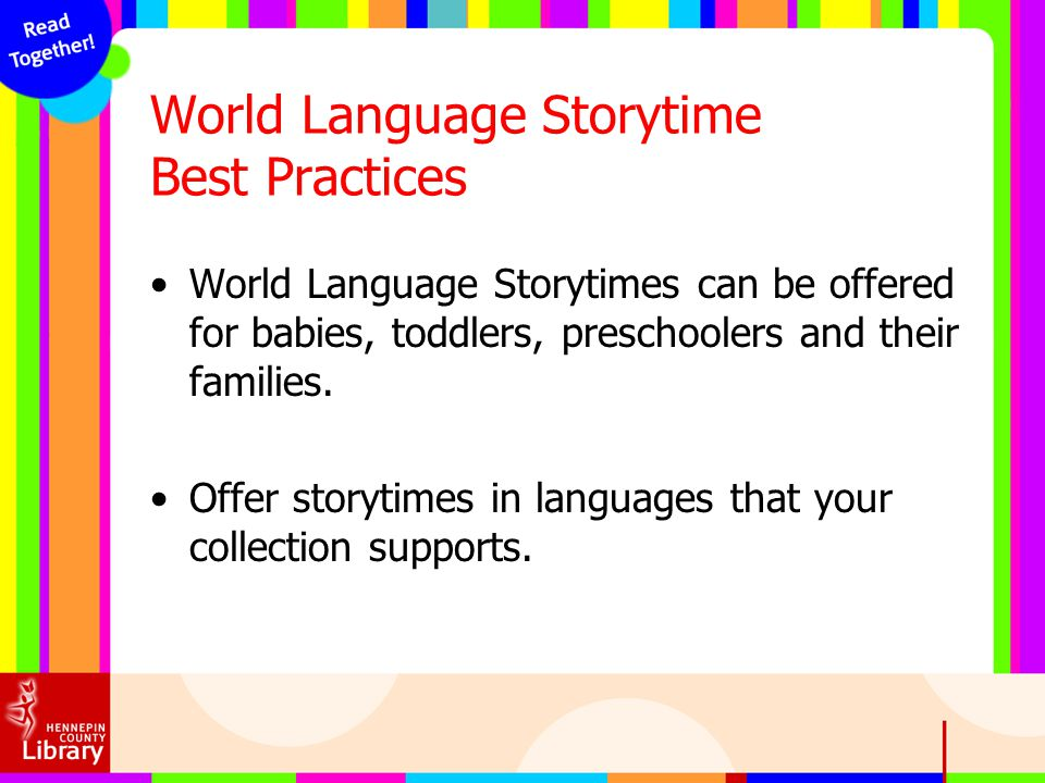 World Language Storytime Best Practices World Language Storytimes can be offered for babies, toddlers, preschoolers and their families. Offer storytim