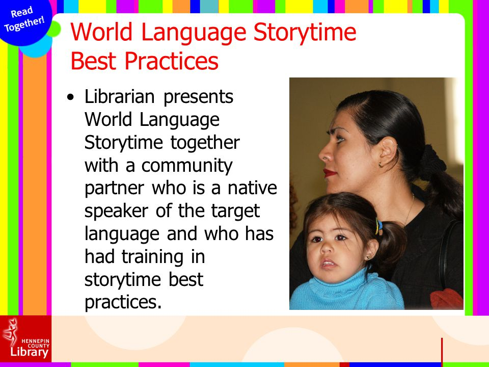 World Language Storytime Best Practices Librarian presents World Language Storytime together with a community partner who is a native speaker of the t