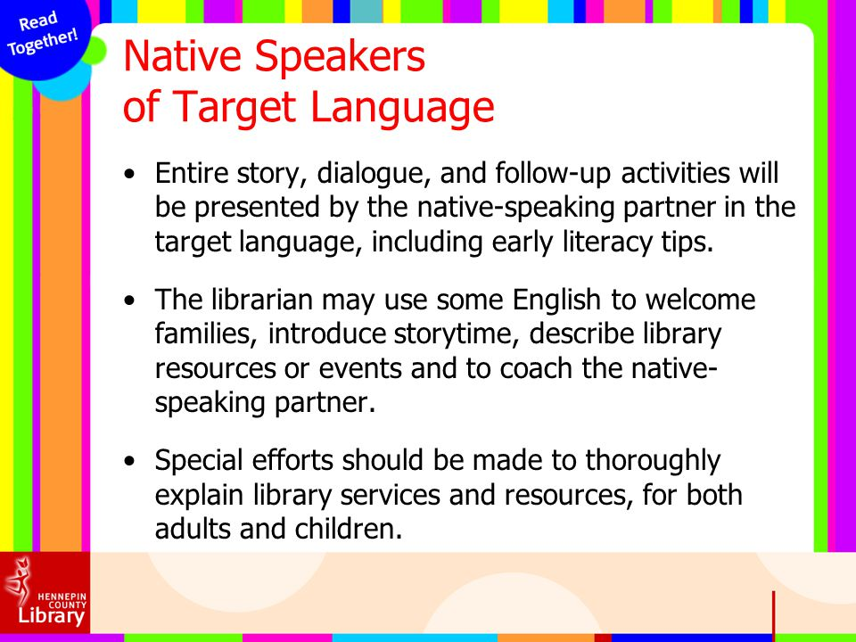 Native Speakers of Target Language Entire story, dialogue, and follow-up activities will be presented by the native-speaking partner in the target lan