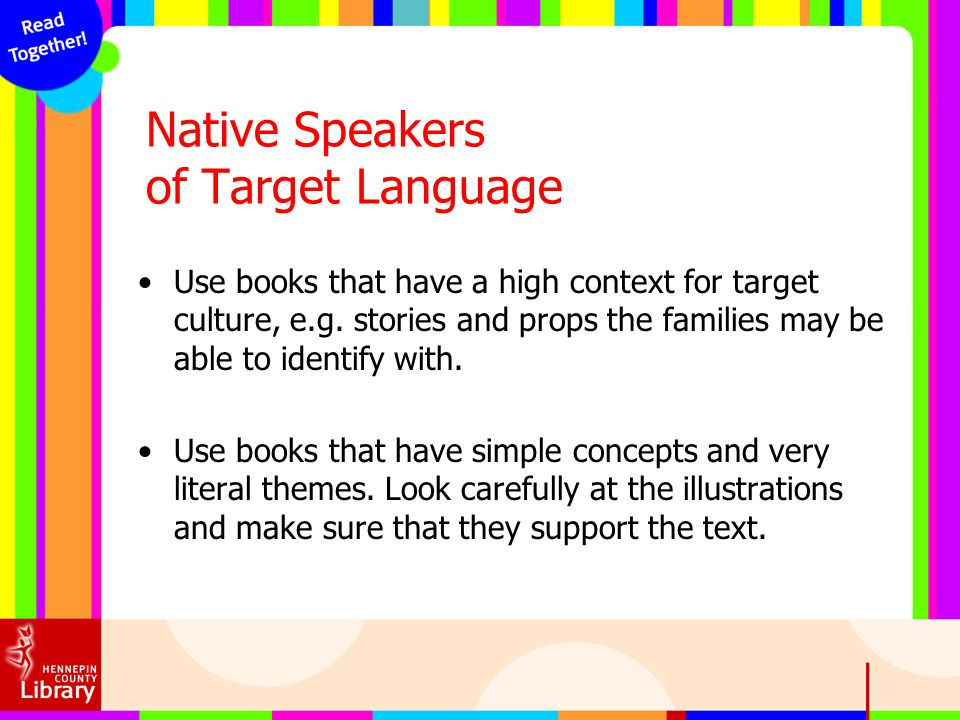 Native Speakers of Target Language Use books that have a high context for target culture, e.g. stories and props the families may be able to identify