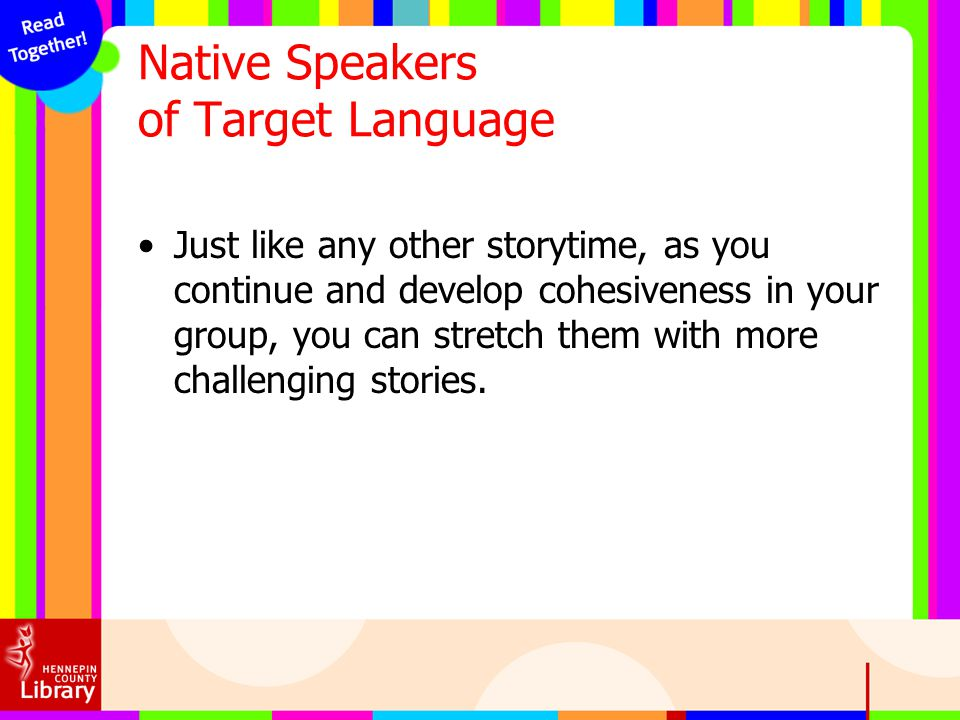 Native Speakers of Target Language Just like any other storytime, as you continue and develop cohesiveness in your group, you can stretch them with mo