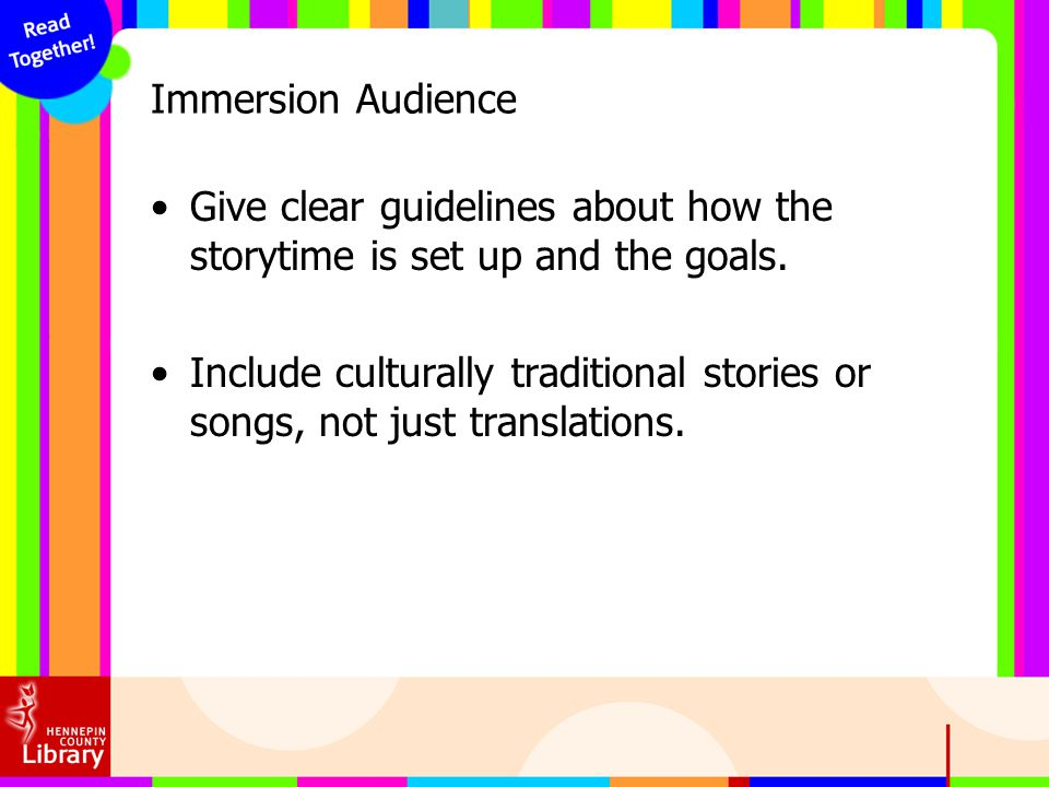 Immersion Audience Give clear guidelines about how the storytime is set up and the goals. Include culturally traditional stories or songs, not just tr