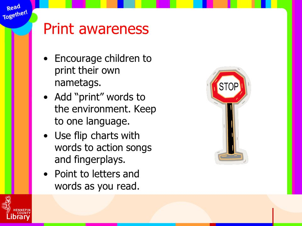 Print awareness Encourage children to print their own nametags. Add print words to the environment. Keep to one language. Use flip charts with words t