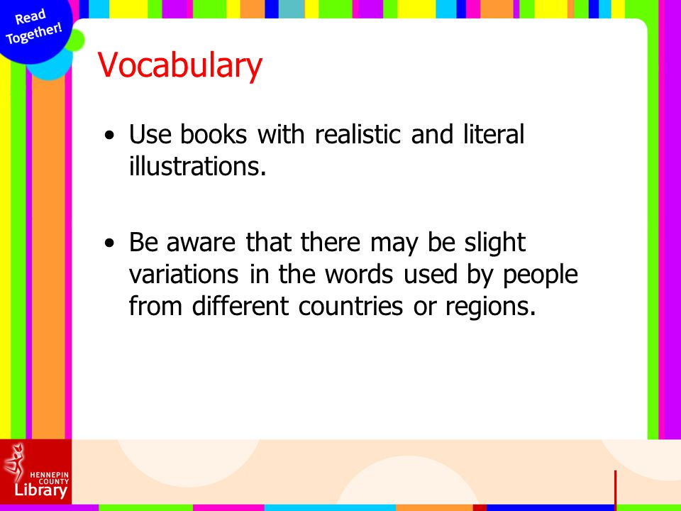 Vocabulary Use books with realistic and literal illustrations. Be aware that there may be slight variations in the words used by people from different