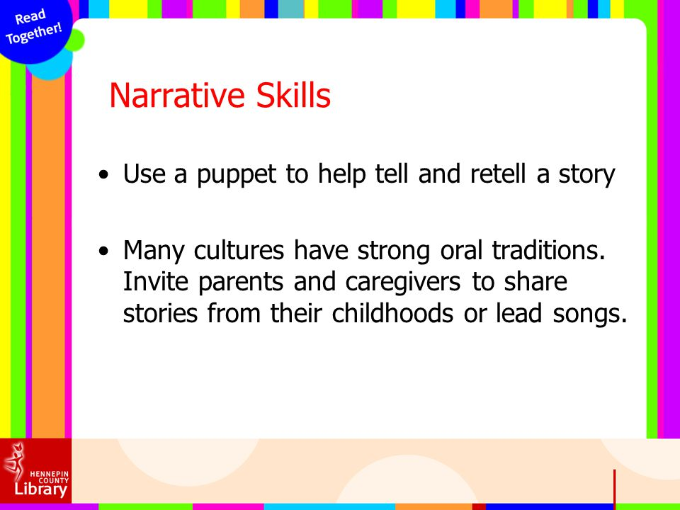Narrative Skills Use a puppet to help tell and retell a story Many cultures have strong oral traditions. Invite parents and caregivers to share storie
