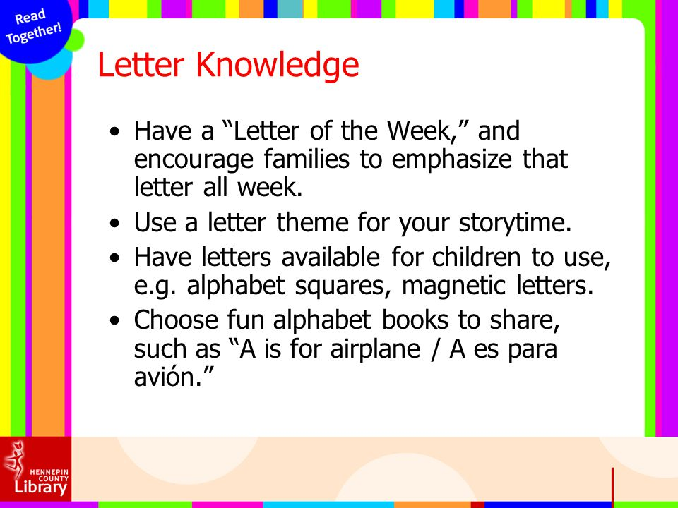 Letter Knowledge Have a Letter of the Week, and encourage families to emphasize that letter all week. Use a letter theme for your storytime. Have lett