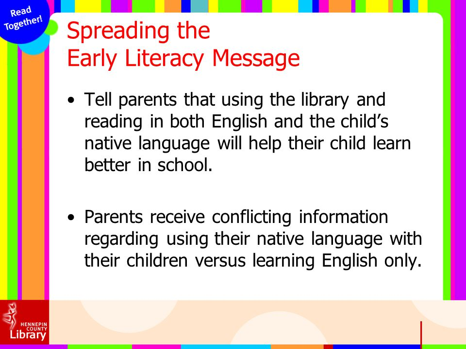 Spreading the Early Literacy Message Tell parents that using the library and reading in both English and the childs native language will help their ch