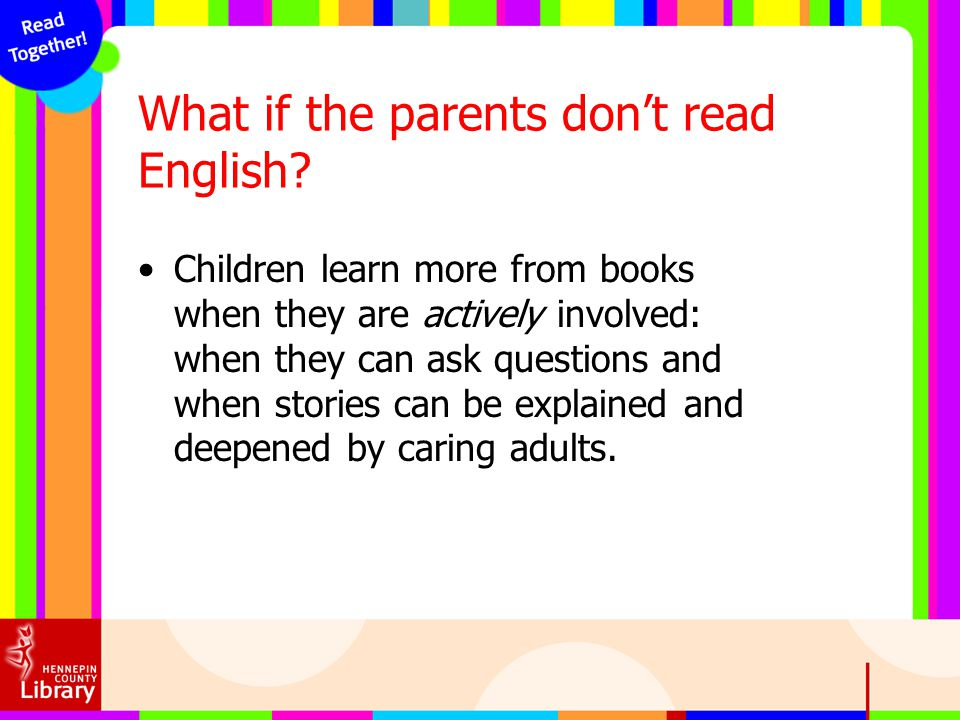 What if the parents dont read English? Children learn more from books when they are actively involved: when they can ask questions and when stories ca