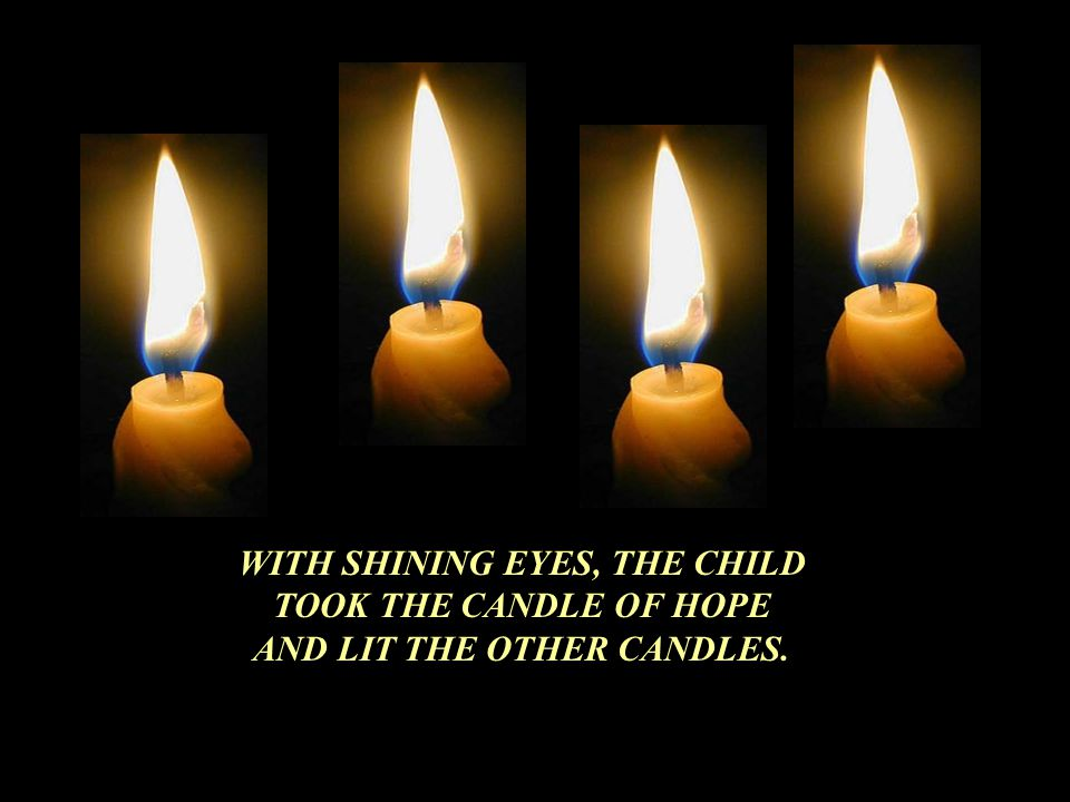 THEN THE FOURTH CANDLE SAID: DONT BE AFRAID, WHILE I AM STILL BURNING WE CAN RE-LIGHT THE OTHER CANDLES, I AM HOPE !