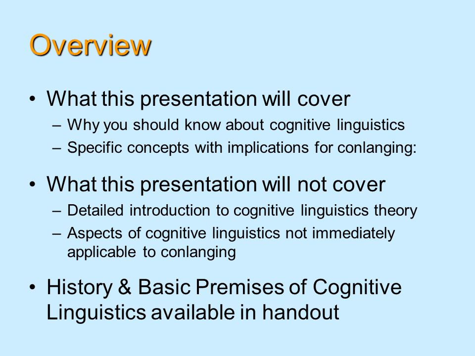 Overview What this presentation will cover –Why you should know about cognitive linguistics –Specific concepts with implications for conlanging: What