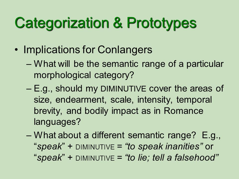 Categorization & Prototypes Implications for Conlangers –What will be the semantic range of a particular morphological category? –E.g., should my DIMI