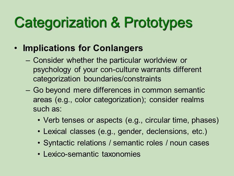 Categorization & Prototypes Implications for Conlangers –Consider whether the particular worldview or psychology of your con-culture warrants differen
