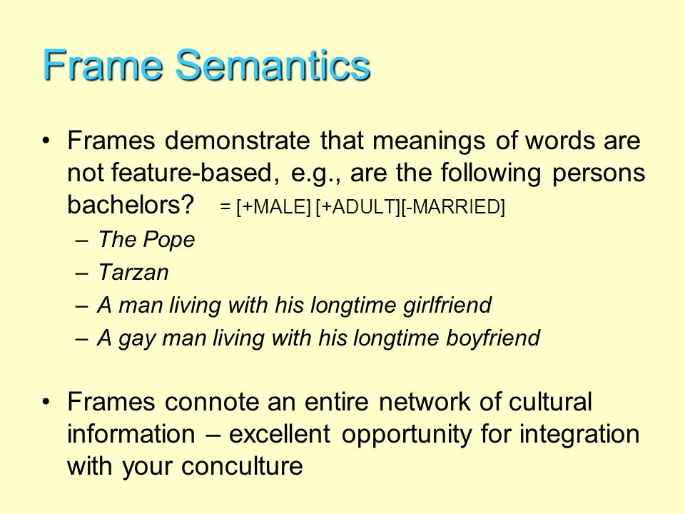Frame Semantics Frames demonstrate that meanings of words are not feature-based, e.g., are the following persons bachelors? = [+MALE] [+ADULT][-MARRIE