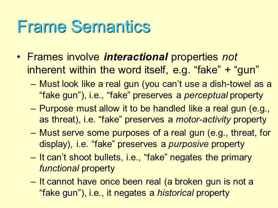 Frame Semantics Frames involve interactional properties not inherent within the word itself, e.g. fake + gun –Must look like a real gun (you cant use