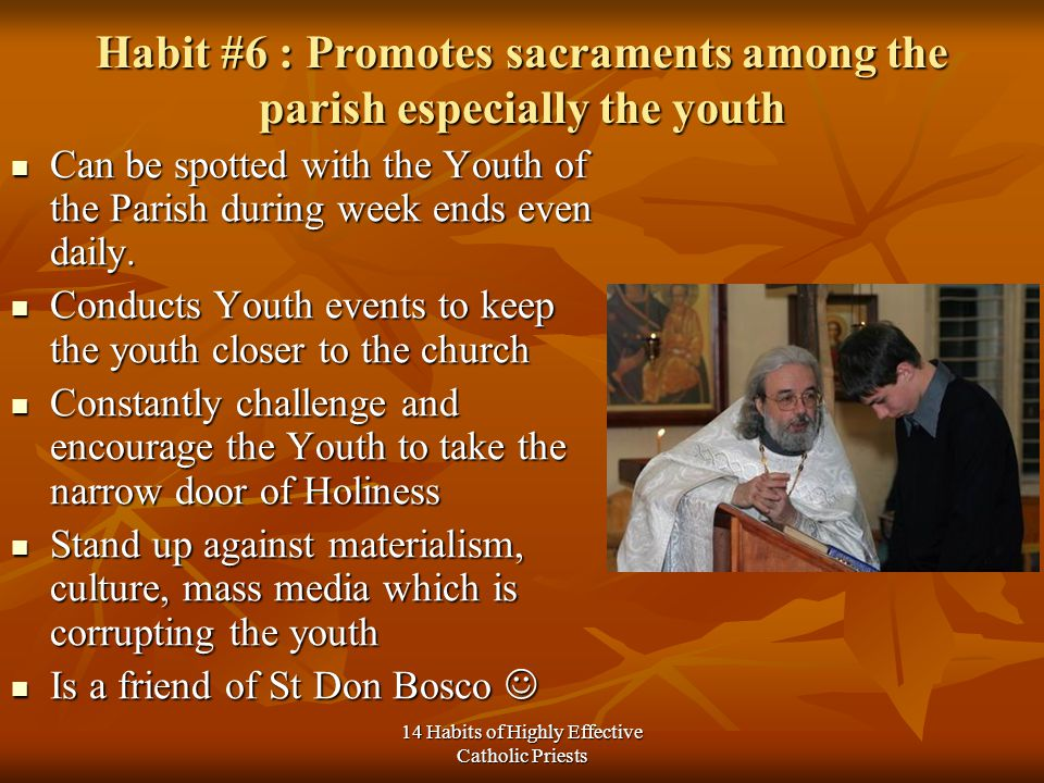 14 Habits of Highly Effective Catholic Priests Habit #6 : Promotes sacraments among the parish especially the youth Can be spotted with the Youth of the Parish during week ends even daily.