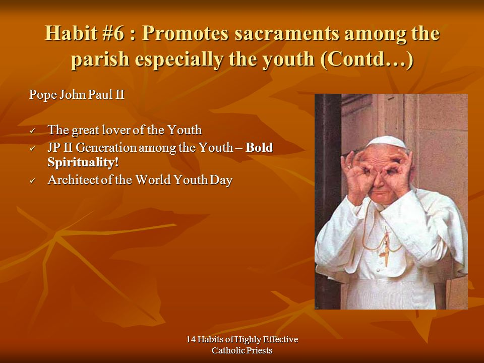 14 Habits of Highly Effective Catholic Priests Habit #6 : Promotes sacraments among the parish especially the youth (Contd…) Pope John Paul II The great lover of the Youth The great lover of the Youth JP II Generation among the Youth – Bold Spirituality.