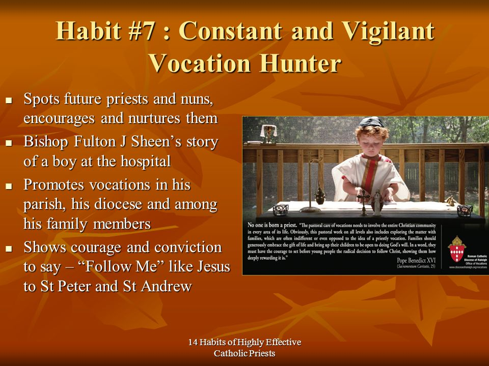 14 Habits of Highly Effective Catholic Priests Habit #7 : Constant and Vigilant Vocation Hunter Spots future priests and nuns, encourages and nurtures them Spots future priests and nuns, encourages and nurtures them Bishop Fulton J Sheens story of a boy at the hospital Bishop Fulton J Sheens story of a boy at the hospital Promotes vocations in his parish, his diocese and among his family members Promotes vocations in his parish, his diocese and among his family members Shows courage and conviction to say – Follow Me like Jesus to St Peter and St Andrew Shows courage and conviction to say – Follow Me like Jesus to St Peter and St Andrew