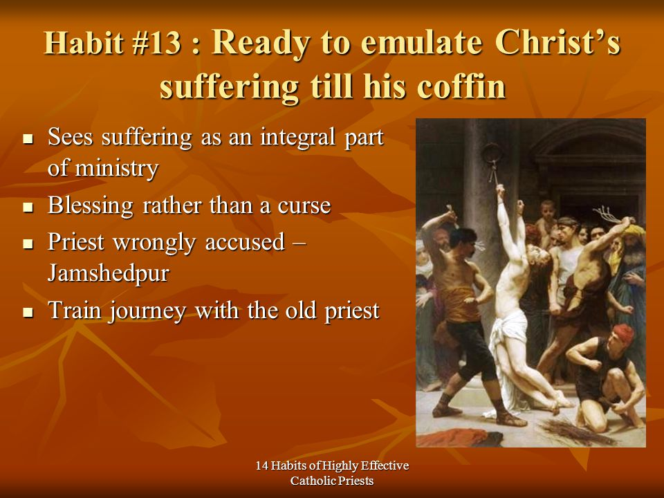 14 Habits of Highly Effective Catholic Priests Habit #13 : Ready to emulate Christs suffering till his coffin Sees suffering as an integral part of ministry Sees suffering as an integral part of ministry Blessing rather than a curse Blessing rather than a curse Priest wrongly accused – Jamshedpur Priest wrongly accused – Jamshedpur Train journey with the old priest Train journey with the old priest