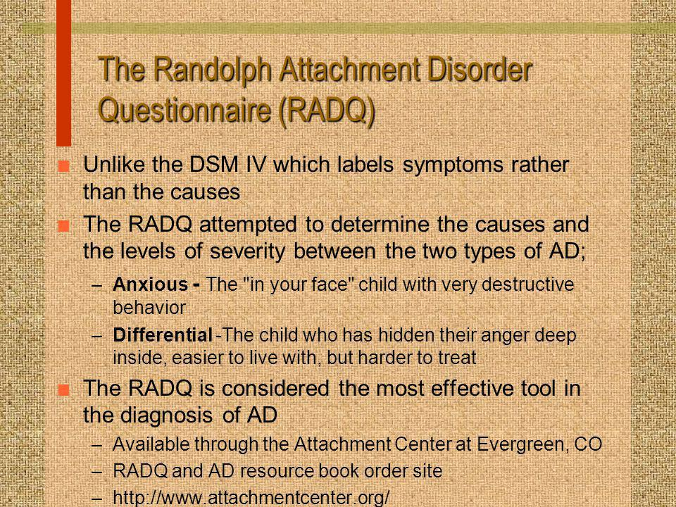 The Randolph Attachment Disorder Questionnaire (RADQ) n Unlike the DSM IV which labels symptoms rather than the causes n The RADQ attempted to determine the causes and the levels of severity between the two types of AD; –Anxious - The in your face child with very destructive behavior –Differential -The child who has hidden their anger deep inside, easier to live with, but harder to treat n The RADQ is considered the most effective tool in the diagnosis of AD –Available through the Attachment Center at Evergreen, CO –RADQ and AD resource book order site –http://www.attachmentcenter.org/