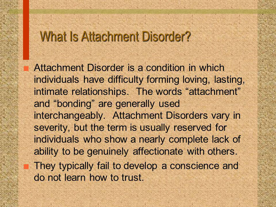 What Is Attachment Disorder? n Attachment Disorder is a condition in which individuals have difficulty forming loving, lasting, intimate relationships